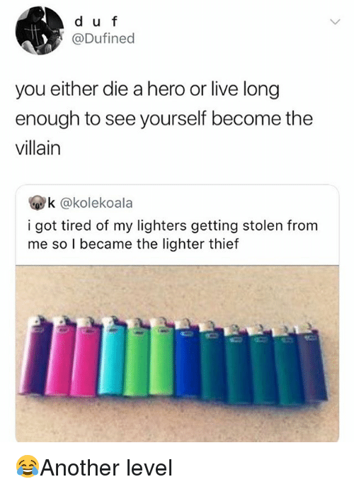 you either die a hero: d u f  @Dufined  you either die a hero or live long  enough to see yourself become the  villain  k @kolekoala  i got tired of my lighters getting stolen from  me so I became the lighter thief 😂Another level