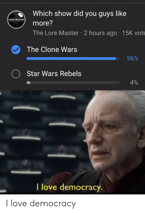 the clone wars: d Which show did you guys like  LORE MASTER  more?  The Lore Master 2 hours ago 15K vote  The Clone Wars  96%  Star Wars Rebels  4%  l love democracy I love democracy