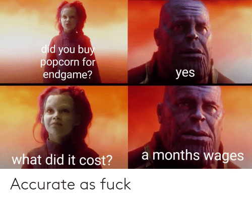 What Did It Cost: d you bu  popcorn for  endgame?  dic  yes  amonths wages  what did it cost?  2 Accurate as fuck