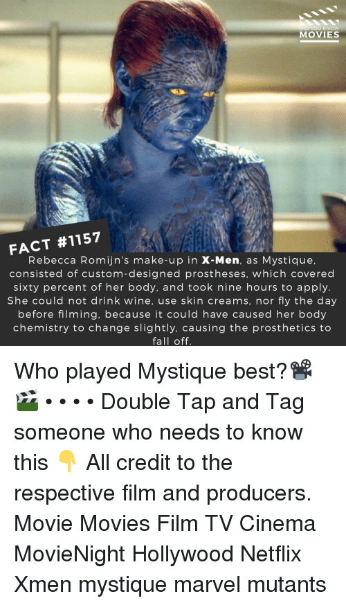 Fall, Memes, and Movies: D YOU KNOw  MOVIES  FACT #1157  Rebecca Romijn's make-up in X-Men, as Mystique,  consisted of custom-designed prostheses, which covered  sixty percent of her body, and took nine hours to apply.  She could not drink wine, use skin creams, nor fly the day  before filming, because it could have caused her body  chemistry to change slightly, causing the prosthetics to  fall off. Who played Mystique best?📽️🎬 • • • • Double Tap and Tag someone who needs to know this 👇 All credit to the respective film and producers. Movie Movies Film TV Cinema MovieNight Hollywood Netflix Xmen mystique marvel mutants