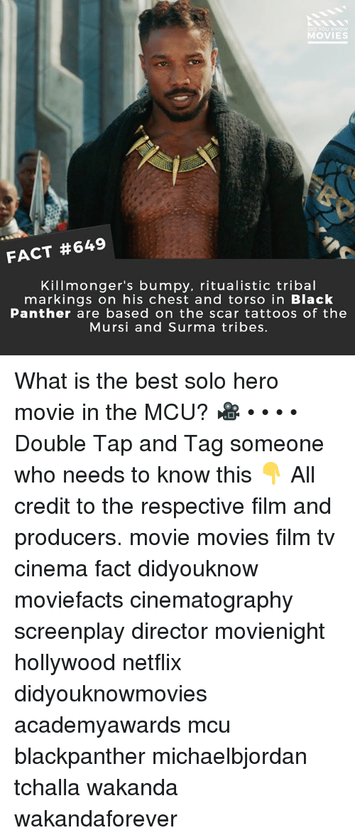 hero movie: D YOU KNOW  MOVIES  FACT #649  Killmonger's bumpy, ritualistic tribal  markings on his chest and torso in Black  Panther are based on the scar tattoos of the  Mursi and Surma tribes. What is the best solo hero movie in the MCU? 🎥 • • • • Double Tap and Tag someone who needs to know this 👇 All credit to the respective film and producers. movie movies film tv cinema fact didyouknow moviefacts cinematography screenplay director movienight hollywood netflix didyouknowmovies academyawards mcu blackpanther michaelbjordan tchalla wakanda wakandaforever