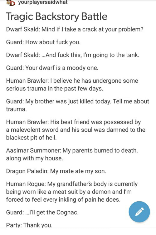 Best Friend, My House, and Parents: D yourplayersaidwhat  Tragic Backstory Battle  Dwarf Skald: Mind if I take a crack at your problem?  Guard: How about fuck you.  Dwarf Skald:.And fuck this, I'm going to the tank.  Guard: Your dwarf is a moody one.  Human Brawler: I believe he has undergone some  serious trauma in the past few days.  Guard: My brother was just killed today. Tell me about  trauma.  Human Brawler: His best friend was possessed by  a malevolent sword and his soul was damned to the  blackest pit of hell  Aasimar Summoner: My parents burned to death,  along with my house.  Dragon Paladin: My mate ate my son.  Human Rogue: My grandfather's body is currently  being worn like a meat suit by a demon and I'm  forced to feel every inkling of pain he does.  Guard: ..'ll get the Cognac.  Party: Thank you.