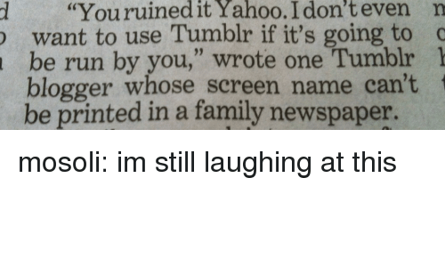 "Family, Run, and Tumblr: d ""Youruinedit  Yahoo.  I  don't  even  n  want to use Tumblr if it's going to c  be run by you,"" wrote one Tumblr 1  blogger whose screen name can't  be printed in a family newspaper. mosoli: im still laughing at this"