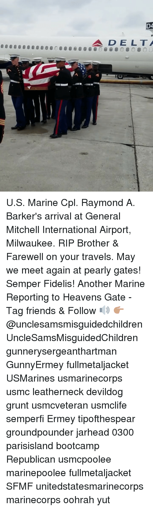 Friends, Memes, and Delta: D4  DELTA U.S. Marine Cpl. Raymond A. Barker's arrival at General Mitchell International Airport, Milwaukee. RIP Brother & Farewell on your travels. May we meet again at pearly gates! Semper Fidelis! Another Marine Reporting to Heavens Gate - Tag friends & Follow 🔊 👉🏽 @unclesamsmisguidedchildren UncleSamsMisguidedChildren gunnerysergeanthartman GunnyErmey fullmetaljacket USMarines usmarinecorps usmc leatherneck devildog grunt usmcveteran usmclife semperfi Ermey tipofthespear groundpounder jarhead 0300 parisisland bootcamp Republican usmcpoolee marinepoolee fullmetaljacket SFMF unitedstatesmarinecorps marinecorps oohrah yut