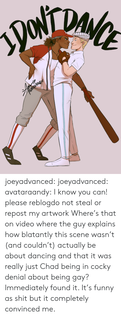 being gay: DA  AVATARAAND joeyadvanced:  joeyadvanced: avataraandy:  I know you can! please reblogdo not steal or repost my artwork   Where's that on video where the guy explains how blatantly this scene wasn't (and couldn't) actually be about dancing and that it was really just Chad being in cocky denial about being gay? Immediately found it. It's funny as shit but it completely convinced me.