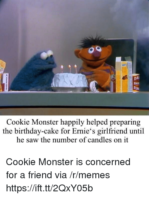 Birthday, Cookie Monster, and Memes: DA  BAI  Cookie Monster happily helped preparing  the birthday-cake for Ernie's girlfriend until  he saw the number of candles on it Cookie Monster is concerned for a friend via /r/memes https://ift.tt/2QxY05b