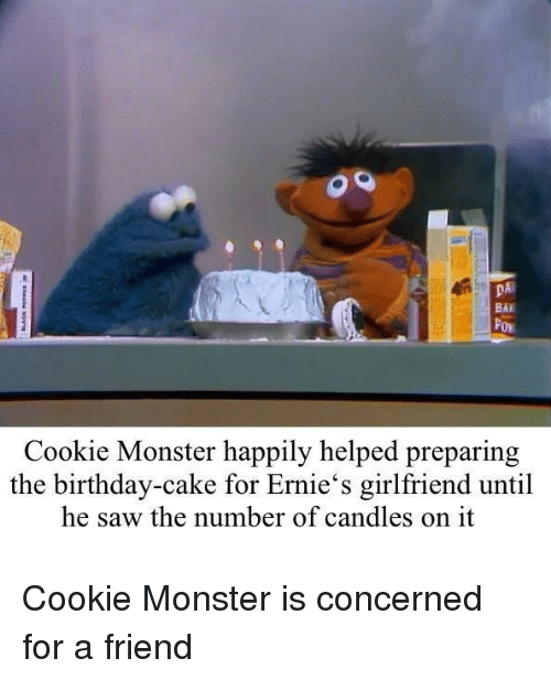 Bai: DA  BAI  Cookie Monster happily helped preparing  the birthday-cake for Ernie's girlfriend until  he saw the number of candles on it Cookie Monster is concerned for a friend