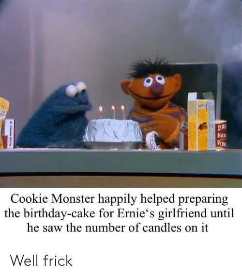 Bai: DA  BAI  Cookie Monster happily helped preparing  the birthday-cake for Ernie's girlfriend until  he saw the number of candles on it Well frick