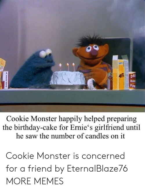 Bai: DA  BAI  Cookie Monster happily helped preparing  the birthday-cake for Ernie's girlfriend until  he saw the number of candles on it Cookie Monster is concerned for a friend by EternalBlaze76 MORE MEMES