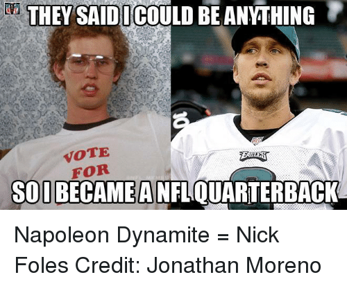 Napoleon Dynamite, Nfl, and Nick: da):THEY SAID!ICOULD BEANYTHING  0  VOTE  FOR  SODDEATHED NEOUMP  SOIBECAMEANFLOUARTERBACKA Napoleon Dynamite = Nick Foles 