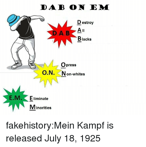 Tumblr, Blog, and Dab: DAB ON EM  estroy  A II  Blacks  DA B  Opress  O.N.  N on-whites  E.M.E liminate  VIinorities fakehistory:Mein Kampf is released July 18, 1925