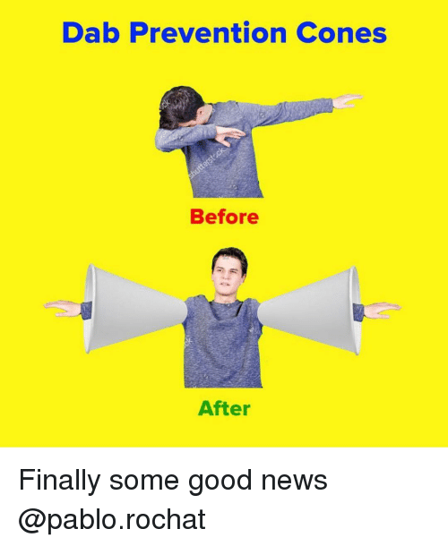 News, Good, and Dank Memes: Dab Prevention Cones  Before  After Finally some good news @pablo.rochat