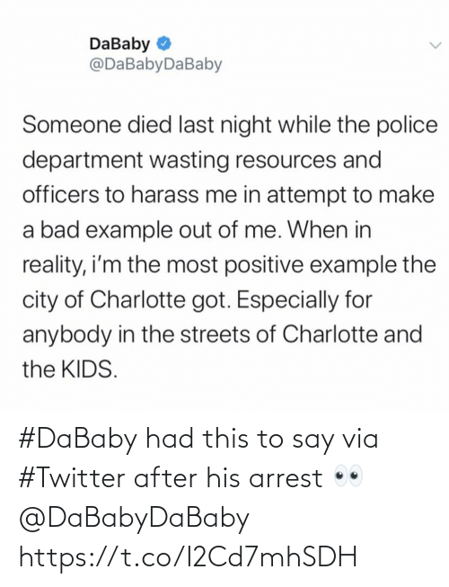 Police: DaBaby O  @DaBabyDaBaby  Someone died last night while the police  department wasting resources and  officers to harass me in attempt to make  a bad example out of me. When in  reality, i'm the most positive example the  city of Charlotte got. Especially for  anybody in the streets of Charlotte and  the KIDS. #DaBaby had this to say via #Twitter after his arrest 👀 @DaBabyDaBaby https://t.co/I2Cd7mhSDH