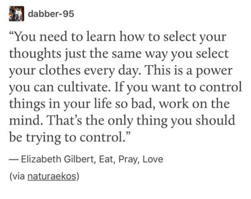 """cultivate: dabber-95  """"You need to learn how to select your  thoughts just the same way you select  your clothes every day. This is a power  you can cultivate. If you want to control  things in your life so bad, work on the  mind. That's the only thing you should  be trying to control.""""  - Elizabeth Gilbert, Eat, Pray, Love  (via naturaekos)"""