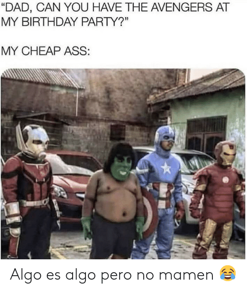 """Ass, Birthday, and Dad: """"DAD, CAN YOU HAVE THE AVENGERS AT  MY BIRTHDAY PARTY?""""  MY CHEAP ASS: Algo es algo pero no mamen 😂"""