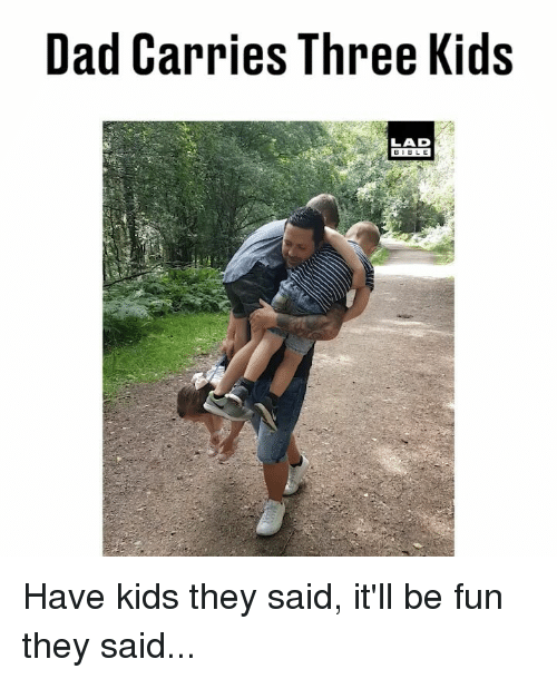 Have Kids They Said: Dad Carries Three Kids  LAD  BIBL E Have kids they said, it'll be fun they said...