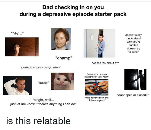 "Dad, Memes, and Some More: Dad checking in on you  during a depressive episode starter pack  ""hey...""  doesn't really  understand  why you're  sad but  doesn't try  to either  ""champ""  ""wanna talk about it?  ""you should let some more light in here""  picks up a random  object/toy in your room  ""buddy""  ""door open or closed?""  heh, haven't seen one  of these in years  ""alright, wll...  just let me know if there's anything i can do"" is this relatable"
