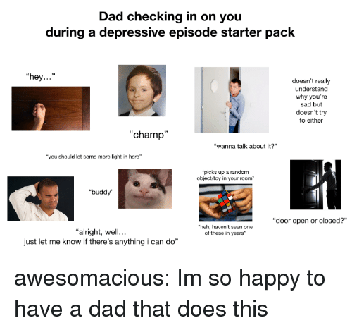 """im so happy: Dad checking in on you  during a depressive episode starter pack  """"hey...""""  doesn't really  understand  why you're  sad but  doesn't try  to either  """"champ""""  """"wanna talk about it?  """"you should let some more light in here""""  picks up a random  object/toy in your room  """"buddy""""  """"door open or closed?""""  heh, haven't seen one  of these in years""""  """"alright, well...  just let me know if there's anything i can do"""" awesomacious:  Im so happy to have a dad that does this"""