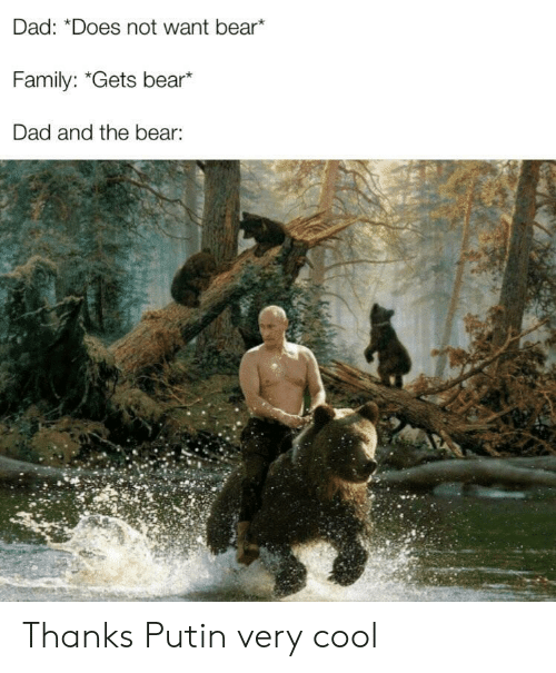 "Does Not Want: Dad: ""Does not want bear*  Family: ""Gets bear*  Dad and the bear: Thanks Putin very cool"