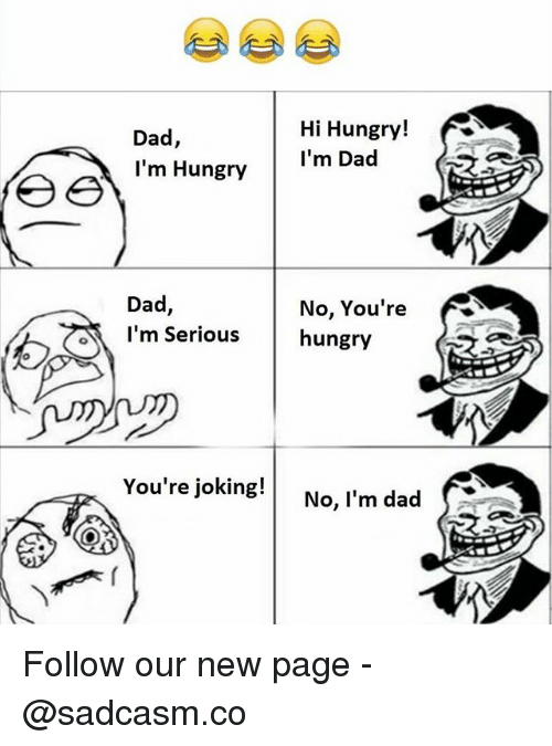Dad, Hungry, and Memes: Dad,  I'm Hungry  Hi Hungry!  I'm Dad  Dad  I'm Serious  No, You're  hungry  You're joking! No, l'm dad Follow our new page - @sadcasm.co
