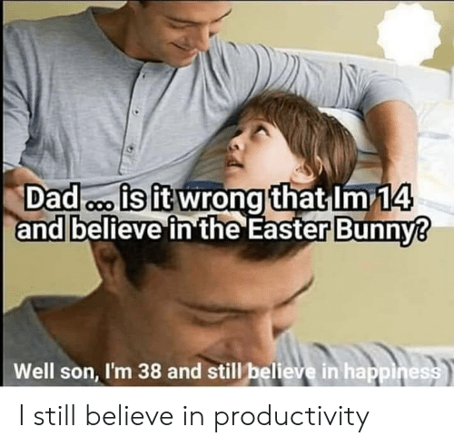 productivity: Dad is it wrong that Im 14  and believe in the Easter Bunny?  Well son, I'm 38 and still believe in happiness I still believe in productivity