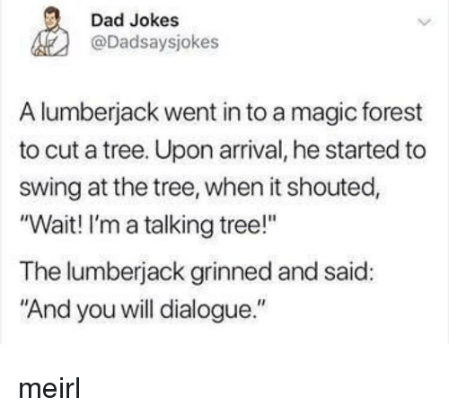 "lumberjack: Dad Jokes  @Dadsaysjokes  A lumberjack went in to a magic forest  to cut a tree. Upon arrival, he started to  swing at the tree, when it shouted,  ""Wait! I'm a talking tree!""  The lumberjack grinned and said:  ""And you will dialogue."" meirl"