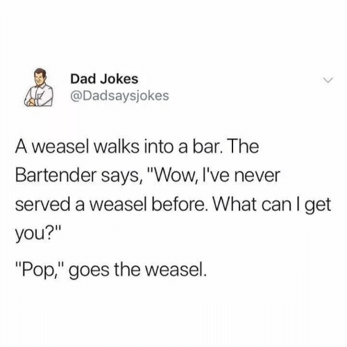 """Dad, Pop, and Wow: Dad Jokes  @Dadsaysjokes  A weasel walks into a bar. The  Bartender says, """"Wow, I've never  served a weasel before. What can I get  you?""""  """"Pop,"""" goes the weasel."""