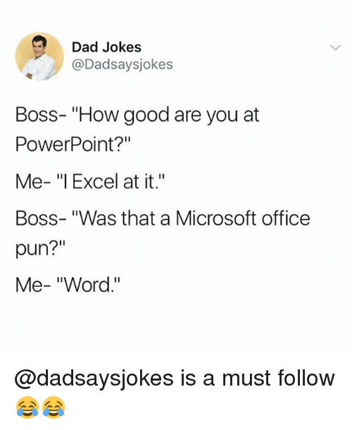 "Dad, Memes, and Microsoft: Dad Jokes  @Dadsaysjokes  Boss- ""How good are you at  PowerPoint?""  Me- ""l Excel at it.""  Boss- ""Was that a Microsoft office  pun?""  Me- ""Word."" @dadsaysjokes is a must follow 😂😂"