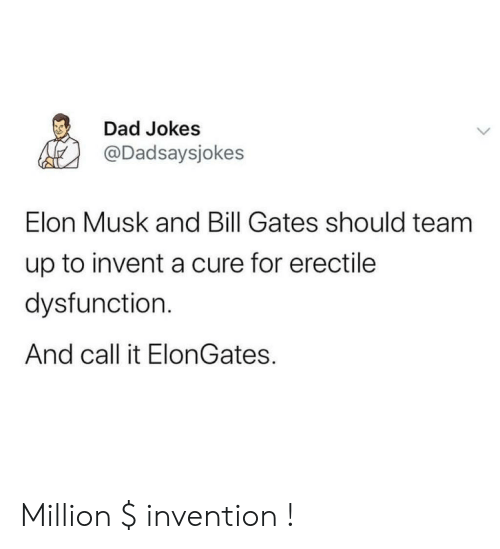 elon musk: Dad Jokes  @Dadsaysjokes  Elon Musk and Bill Gates should team  up to invent a cure for erectile  dysfunction.  And call it ElonGates. Million $ invention !