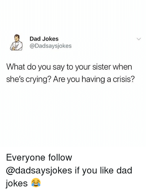 Crying, Dad, and Memes: Dad Jokes  @Dadsaysjokes  What do you say to your sister when  she's crying? Are you having a crisis? Everyone follow @dadsaysjokes if you like dad jokes 😂