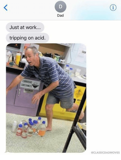 Dad, Memes, and Work: Dad  Just at work...  tripping on acid.  CORROSIVE  SUBSTANCES  CLASSICDADMOVES
