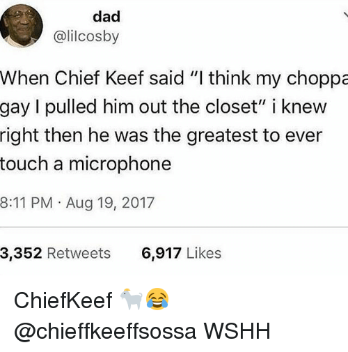"Chief Keef, Dad, and Memes: dad  @lilcosby  When Chief Keef said ""I think my choppa  gay I pulled him out the closet"" i knew  right then he was the greatest to ever  touch a microphone  8:11 PM Aug 19, 2017  3,352 Retweets  6,917 Likes ChiefKeef 🐐😂 @chieffkeeffsossa WSHH"
