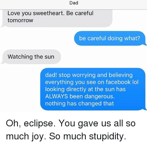 Dad Stop: Dad  Love you sweetheart. Be careful  tomorrow  be careful doing what?  Watching the sun  dad! stop worrying and believing  everything you see on facebook lol  looking directly at the sun has  ALWAYS been dangerous.  nothing has changed that Oh, eclipse. You gave us all so much joy. So much stupidity.