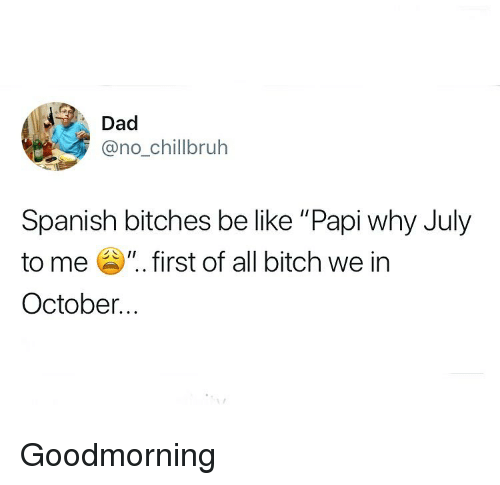 "Be Like, Bitch, and Dad: Dad  @no_chilibruh  Spanish bitches be like ""Papi why July  to me "". first of all bitch we in  October... Goodmorning"