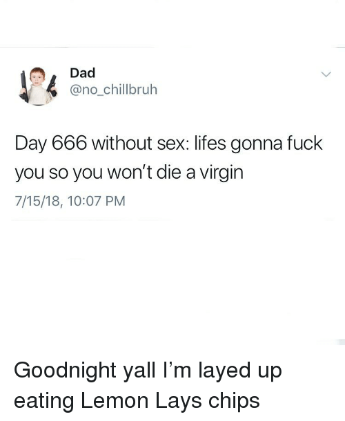 layed: Dad  @no_chillbruh  Day 666 without sex: lifes gonna fuck  you so you won't die a virgin  7/15/18, 10:07 PM Goodnight yall I'm layed up eating Lemon Lays chips