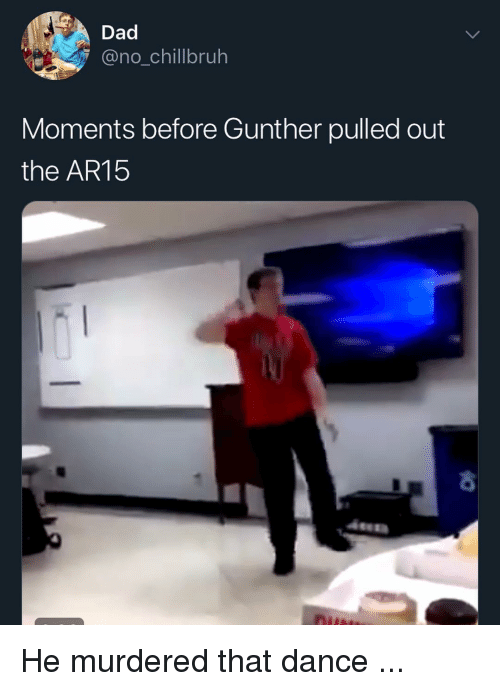 Dad, Funny, and Dance: Dad  no_chillbruh  Moments before Gunther pulled out  the AR15 He murdered that dance ...