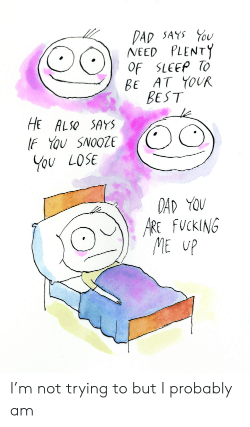 Dad, Fucking, and Best: DAD SAYS U  NEED PLENTY  OF SLEEP TO  BE AT YOUR  BEST  HE ALSO SAYS  IF YOu SNOOZE  You LOSE  OAD YOU  ARE FUCKING  ME UP I'm not trying to but I probably am