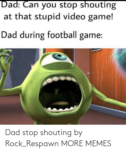 Dad Stop: Dad stop shouting by Rock_Respawn MORE MEMES