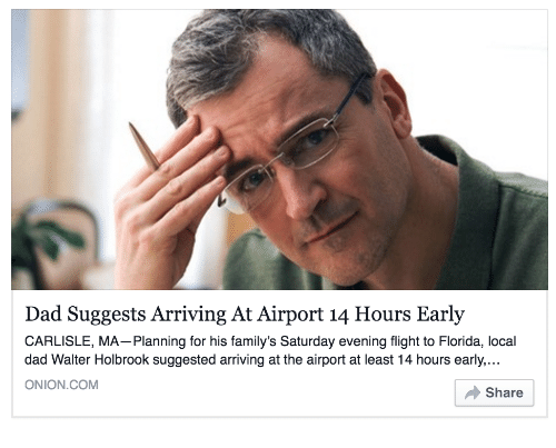 Dad, Flight, and Florida: Dad Suggests Arriving At Airport 14 Hours Early  CARLISLE, MA-Planning for his family's Saturday evening flight to Florida, local  dad Walter Holbrook suggested arriving at the airport at least 14 hours early..  ONION.COM  Share