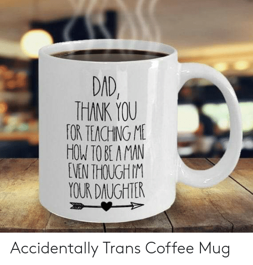 Dad, Thank You, and Coffee: DAD,  THANK YOU  FOR TEACHING ME  HOW TO BE A MAN  EVEN THOUGH M  YOUR DAUGHTER Accidentally Trans Coffee Mug