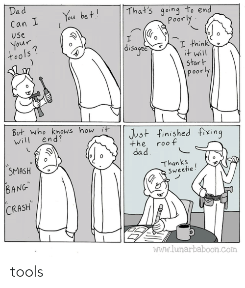"Dad: Dad  That's going to end  poorly  You bet!  Can I  Use  your  tools?  disaged  I think  it will  start  poorly  But. who knows how it  end?  Just finished fixing  will  the  roof  dad.  SMASH  Than ks  Sweetie!  BANG""  CRASH  WWw.lunarbaboon.com tools"