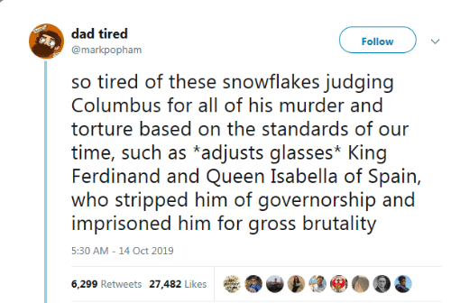 columbus: dad tired  Follow  @markpopham  so tired of these snowflakes judging  Columbus for all of his murder and  torture based on the standards of our  time, such as *adjusts glasses* King  Ferdinand and Queen Isabella of Spain,  who stripped him of governorship and  imprisoned him for gross brutality  5:30 AM -14 Oct 2019  6,299 Retweets 27,482 Likes