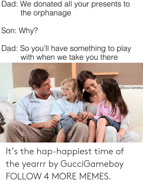Hap: Dad: We donated all your presents to  the orphanage  Son: Why?  Dad: So you'll have something to play  with when we take you there  @Gucci.Gameboy It's the hap-happiest time of the yearrr by GucciGameboy FOLLOW 4 MORE MEMES.