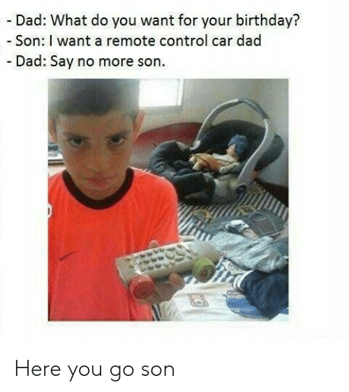 Say No More: - Dad: What do you want for your birthday?  -Son: I want a remote control car dad  - Dad: Say no more son Here you go son