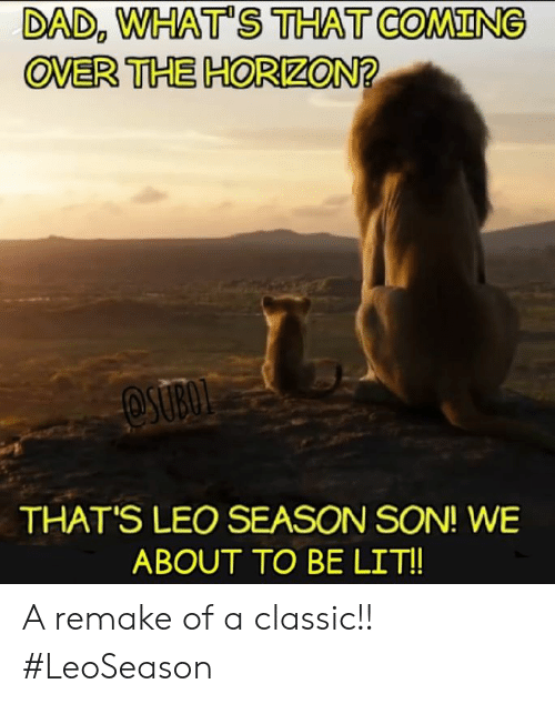 Leo Season: DAD, WHAT'S THAT COMING  OVER THE HORIZON?  OSUBOL  THAT'S LEO SEASON SON! WE  ABOUT TO BE LIT!! A remake of a classic!! #LeoSeason