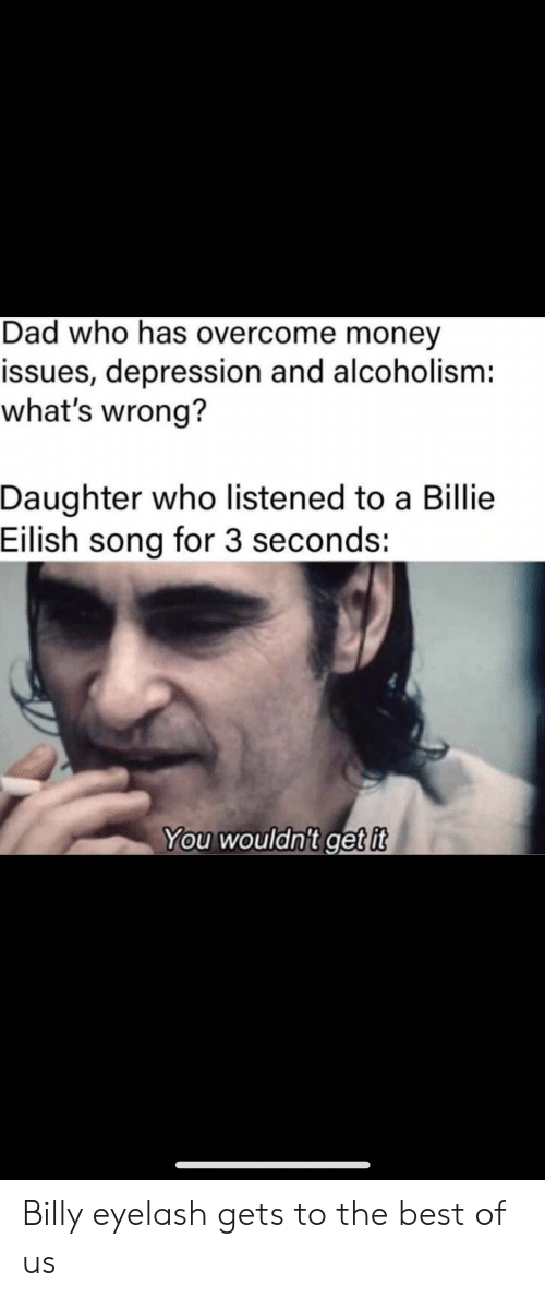 Billie: Dad who has overcome money  issues, depression and alcoholism:  what's wrong?  Daughter who listened to a Billie  Eilish song for 3 seconds:  You wouldn't get it Billy eyelash gets to the best of us