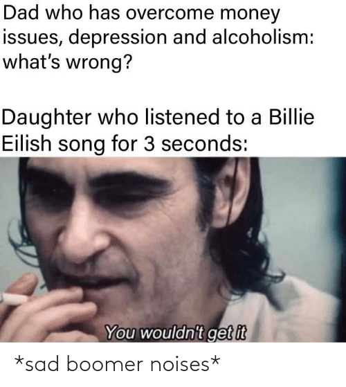 Dad, Funny, and Money: Dad who has overcome money  issues, depression and alcoholism:  what's wrong?  Daughter who listened to a Billie  Eilish song for 3 seconds:  You wouldn't get it *sad boomer noises*