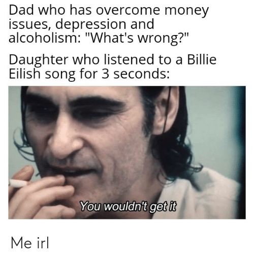 """Dad, Money, and Depression: Dad who has overcome money  issues, depression and  alcoholism: """"What's wrong?""""  Daughter who listened to a Billie  Eilish song for 3 seconds:  You wouldn't get it Me irl"""