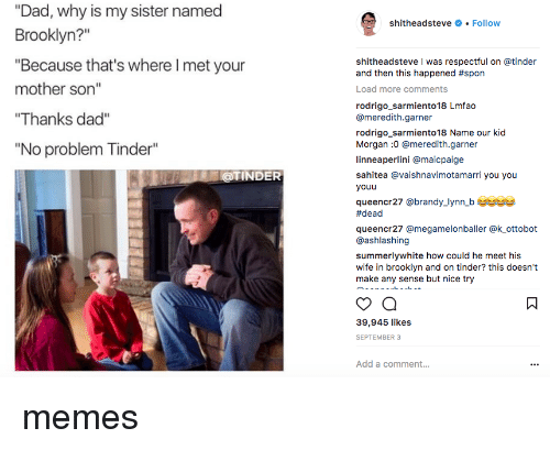 """Dad, Memes, and Tinder: """"Dad, why is my sister named  Brooklyn?""""  """"Because that's where I met your  mother son""""  Thanks dad""""  """"No problem Tinder""""  shitheadsteve # . Follow  shitheadsteve I was respectful on @tinder  and then this happened #spon  Load more comments  rodrigo_sarmiento18 Lmfao  @meredith.garner  rodrigo sarmiento18 Name our kid  Morgan :0 @meredith.garner  linneaperlini @maicpaige  sahitea @vaishnavimotamarri you you  youu  queencr27 @brandy_lynn b us  #dead  queencr27 @megamelonballer @k ottobot  @ashlashing  summerlywhite how could he meet his  wife in brooklyn and on tinder? this doesn't  make any sense but nice try  @TINDER  39,945 likes  SEPTEMBER 3  Add a comment... memes"""