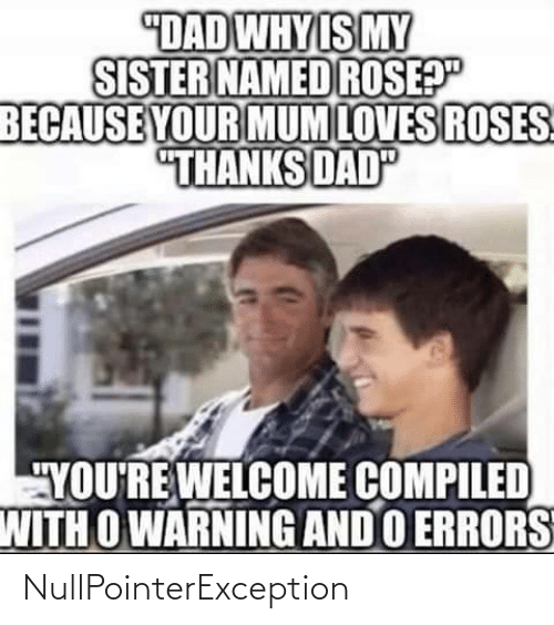 "loves: ""DAD WHY IS MY  SISTER NAMED ROSEP""  BECAUSE YOUR MUM LOVES ROSES  ""THANKS DAD  ""YOU'RE WELCOME COMPILED  WITH O WARNING AND O ERRORS NullPointerException"